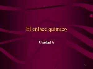 El enlace qumico Unidad 6 1 Contenidos 1