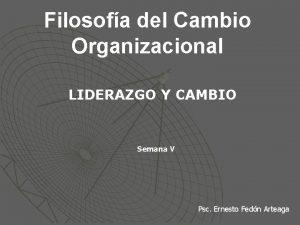 Filosofa del Cambio Organizacional LIDERAZGO Y CAMBIO Semana