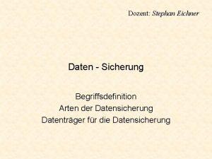 Dozent Stephan Eichner Daten Sicherung Begriffsdefinition Arten der