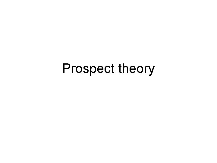Prospect theory Prospect theory Developed by psychologists Kahneman