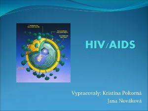 HIVAIDS Vypracovaly Kristina Pokorn Jana Novkov Ped 28