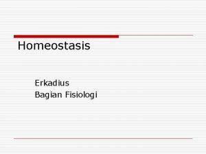 Homeostasis Erkadius Bagian Fisiologi Homeostasis o Keadaan homeostasis