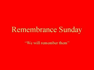 Remembrance Sunday We will remember them During the