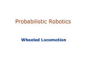 Probabilistic Robotics Wheeled Locomotion SA1 Locomotion of Wheeled