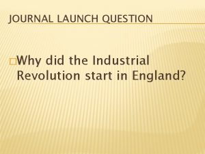 JOURNAL LAUNCH QUESTION Why did the Industrial Revolution