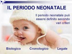 IL PERIODO NEONATALE Il periodo neonatale pu essere