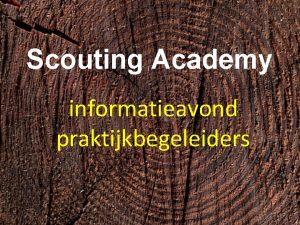 Scouting Academy informatieavond praktijkbegeleiders 1 Hartelijk welkom Scouting