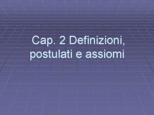 Cap 2 Definizioni postulati e assiomi Definizioni Una