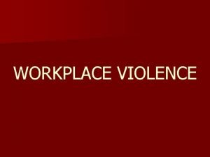 WORKPLACE VIOLENCE Definition Workplace violence is any physical