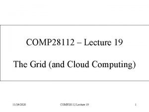 COMP 28112 Lecture 19 The Grid and Cloud