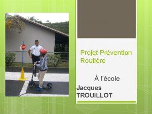 Projet Prvention Routire lcole Jacques TROUILLOT Pourquoi travailler