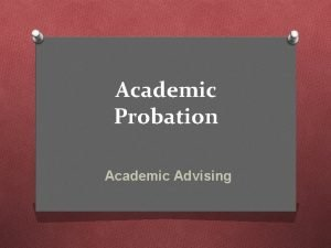 Academic Probation Academic Advising Overview O Understand why