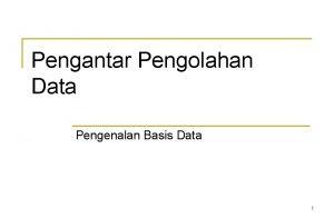 Pengantar Pengolahan Data Pengenalan Basis Data 1 BASIS
