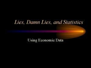 Lies Damn Lies and Statistics Using Economic Data