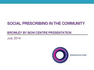 SOCIAL PRESCRIBING IN THE COMMUNITY BROMLEY BY BOW