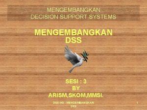 MENGEMBANGKAN DECISION SUPPORT SYSTEMS MENGEMBANGKAN DSS SESI 3