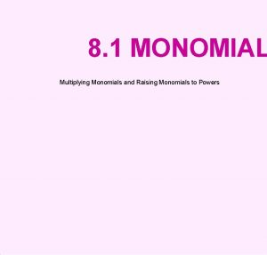 8 1 MONOMIAL Multiplying Monomials and Raising Monomials