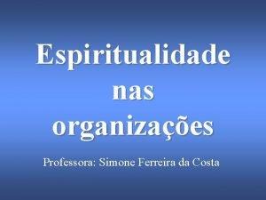 Espiritualidade nas organizaes Professora Simone Ferreira da Costa