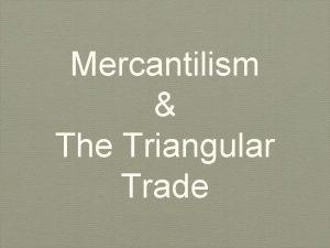 Mercantilism The Triangular Trade Mercantilism A nations economic