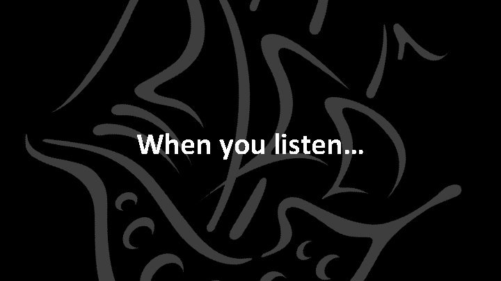 When you listen Be sure to Listen for