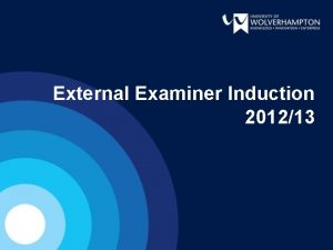 External Examiner Induction 201213 OVERVIEW The University Recent