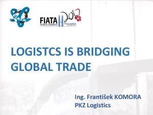 LOGISTCS IS BRIDGING GLOBAL TRADE Ing Frantiek KOMORA