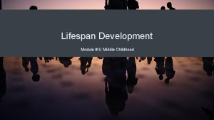 Lifespan Development Module 6 Middle Childhood Module Learning