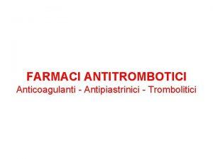 FARMACI ANTITROMBOTICI Anticoagulanti Antipiastrinici Trombolitici FARMACI ANTITROMBOTICI Sommario