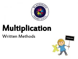 Multiplication Written Methods Written Methods Throughout their years