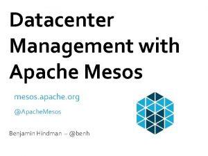 Datacenter Management with Apache Mesos mesos apache org