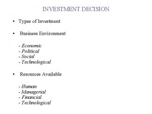 INVESTMENT DECISION Types of Investment Business Environment Economic