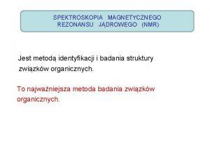 SPEKTROSKOPIA MAGNETYCZNEGO REZONANSU JDROWEGO NMR Jest metod identyfikacji
