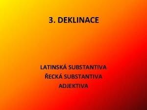 3 DEKLINACE LATINSK SUBSTANTIVA ECK SUBSTANTIVA ADJEKTIVA 3