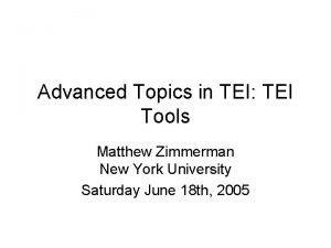 Advanced Topics in TEI TEI Tools Matthew Zimmerman
