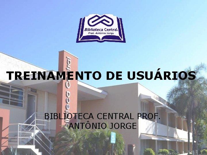 TREINAMENTO DE USURIOS BIBLIOTECA CENTRAL PROF ANTNIO JORGE