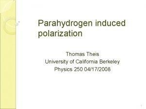Parahydrogen induced polarization Thomas Theis University of California