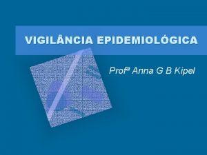 VIGIL NCIA EPIDEMIOLGICA Prof Anna G B Kipel