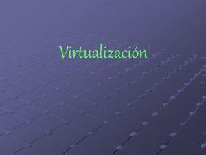 Virtualizacin Mquina Virtual Una mquina virtual es un