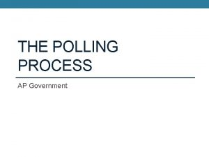THE POLLING PROCESS AP Government The Polling Process