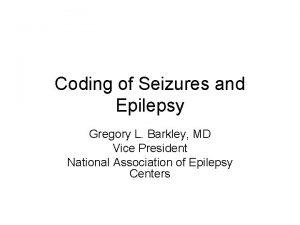 Coding of Seizures and Epilepsy Gregory L Barkley