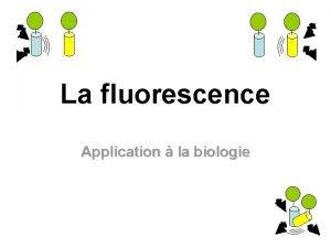 La fluorescence Application la biologie La fluorescence I