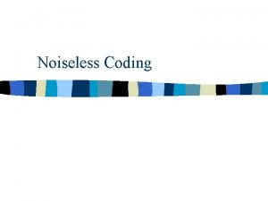 Noiseless Coding Introduction n Noiseless Coding Compression without