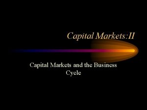 Capital Markets II Capital Markets and the Business