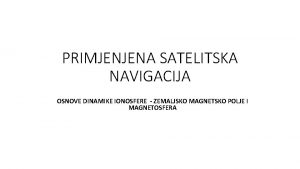 PRIMJENJENA SATELITSKA NAVIGACIJA OSNOVE DINAMIKE IONOSFERE ZEMALJSKO MAGNETSKO