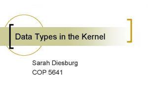 Data Types in the Kernel Sarah Diesburg COP