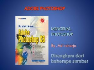 ADOBE PHOTOSHOP MENGENAL PHOTOSHOP By Adi raharjo Dirangkum
