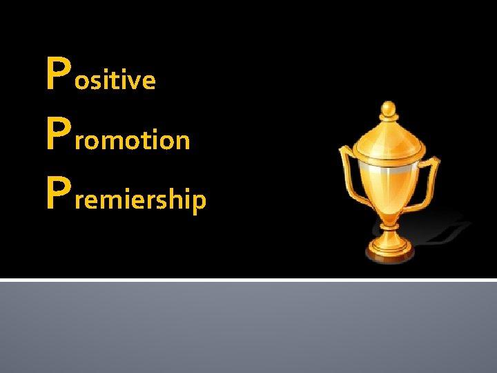 Positive Promotion Premiership Positive Promotion Premiership Promotion needs