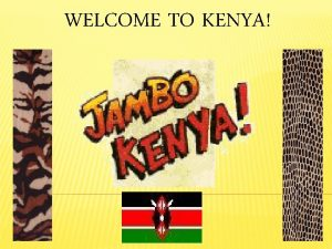 WELCOME TO KENYA KENYA IS A COUNTRY IN