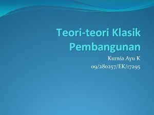 Teoriteori Klasik Pembangunan Kurnia Ayu K 09280257EK17295 Teoriteori