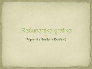 Raunarska grafika Pripremila Sneana orevi Primena raunara u
